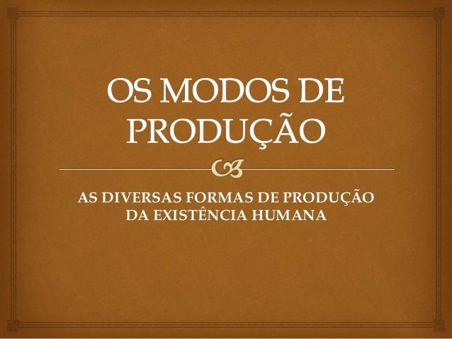 AS DIVERSAS FORMAS DE PRODUÇÃO DA EXISTÊNCIA HUMANA