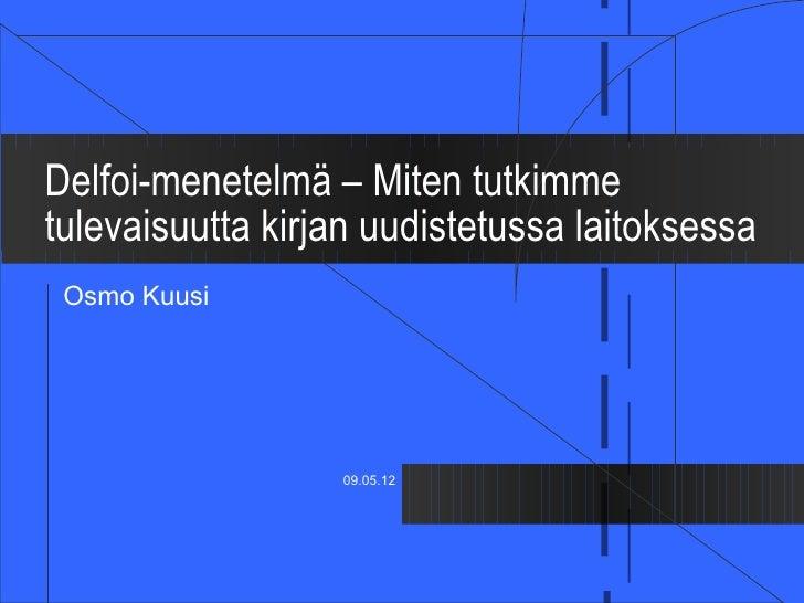 Delfoi-menetelmä – Miten tutkimmetulevaisuutta kirjan uudistetussa laitoksessa Osmo Kuusi                  09.05.12