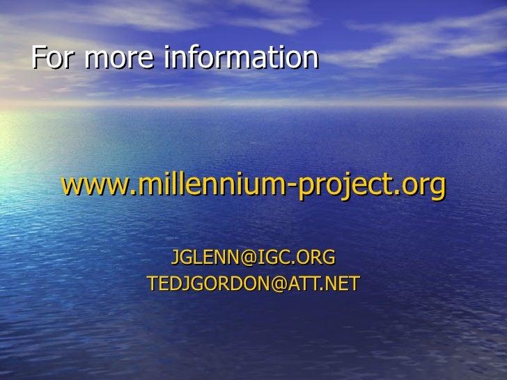 For more information  www.millennium-project.org          JGLENN@IGC.ORG        TEDJGORDON@ATT.NET