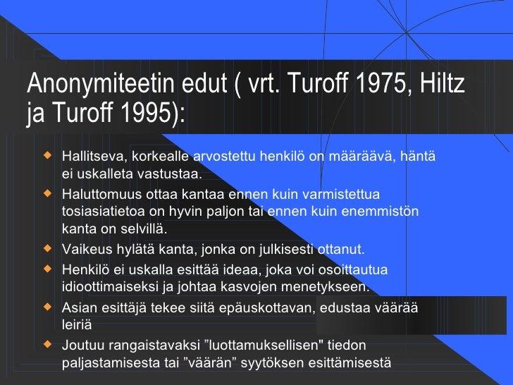 Anonymiteetin edut ( vrt. Turoff 1975, Hiltzja Turoff 1995):    Hallitseva, korkealle arvostettu henkilö on määräävä, hän...
