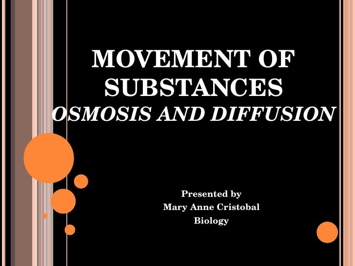 MOVEMENT OF SUBSTANCES OSMOSIS AND DIFFUSION Presented by Mary Anne Cristobal Biology