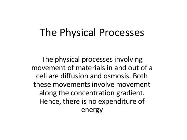 The Physical Processes The physical processes involving movement of materials in and out of a cell are diffusion and osmos...