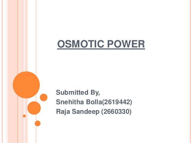 OSMOTIC POWER Submitted By, Snehitha Bolla(2619442) Raja Sandeep (2660330)