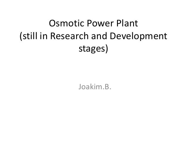 Osmotic Power Plant (still in Research and Development stages) Joakim.B.