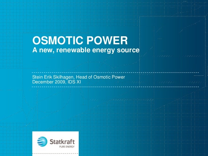 OSMOTIC POWERA new, renewable energy sourceStein Erik Skilhagen, Head of Osmotic PowerDecember 2009, IDS XI