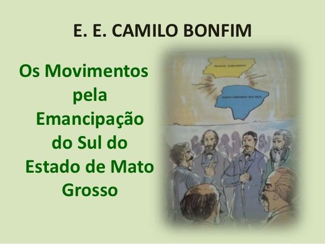 E. E. CAMILO BONFIMOs Movimentos     pela Emancipação   do Sul doEstado de Mato    Grosso