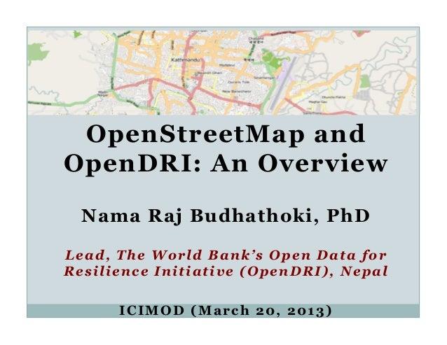OpenStreetMap andOpenDRI: An Overview  Nama Raj Budhathoki, PhDLead, The World Bank's Open Data forResilience Initiative (...