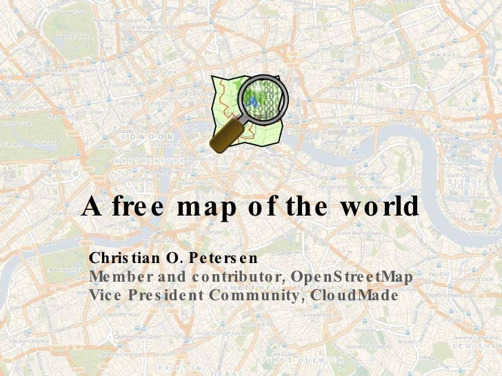 A free map of the world Christian O. Petersen Member and contributor, OpenStreetMap Vice President Community, CloudMade