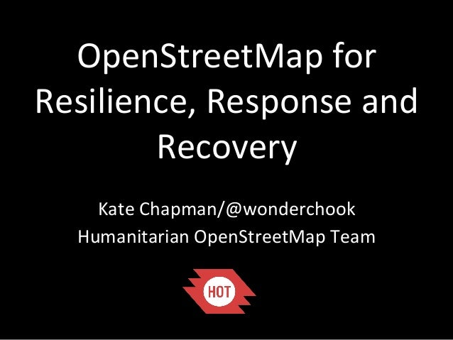 OpenStreetMap  for   Resilience,  Response  and   Recovery   Kate  Chapman/@wonderchook   Humanitarian  ...