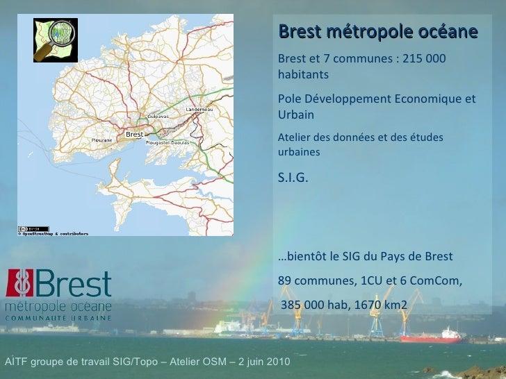 Brest métropole océane Brest et 7 communes : 215 000 habitants Pole Développement Economique et Urbain Atelier des données...