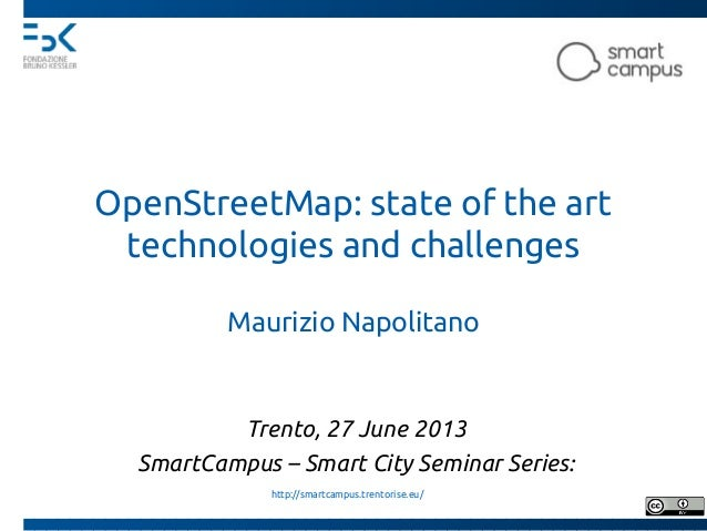 OpenStreetMap: state of the art technologies and challenges Maurizio Napolitano Trento, 26 June 2013 SmartCampus – Smart C...