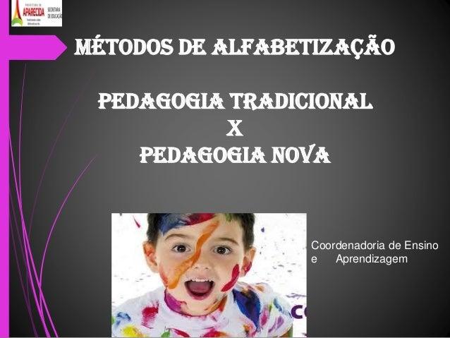 MÉTODOS DE ALFABETIZAÇÃO PEDAGOGIA TRADICIONAL X PEDAGOGIA NOVA Coordenadoria de Ensino e Aprendizagem