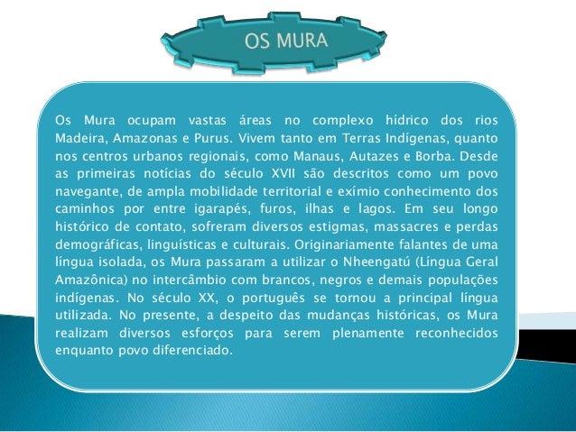 Os Mura ocupam vastas áreas no complexo hídrico dos riosMadeira, Amazonas e Purus. Vivem tanto em Terras Indígenas, quanto...
