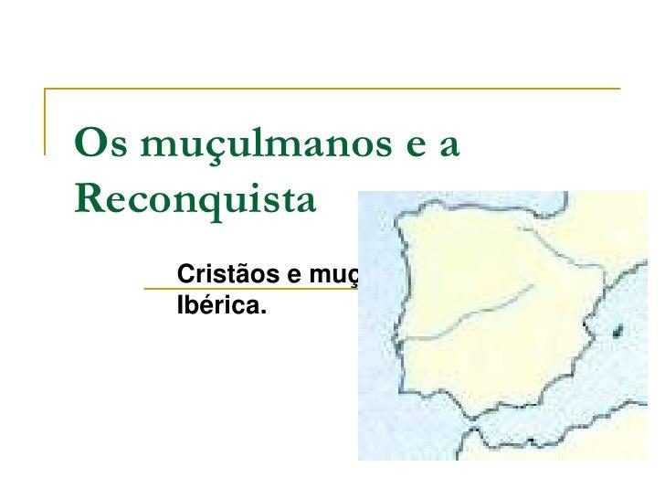 Os muçulmanos e a Reconquista<br />Cristãos e muçulmanos na Península Ibérica.<br />