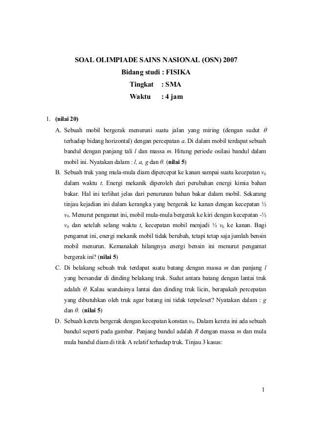1 SOAL OLIMPIADE SAINS NASIONAL (OSN) 2007 Bidang studi : FISIKA Tingkat : SMA Waktu : 4 jam 1. (nilai 20) A. Sebuah mobil...