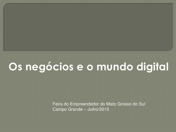 Os negócios e o mundo digital          Feira do Empreendedor do Mato Grosso do Sul        Campo Grande – Julho/2010