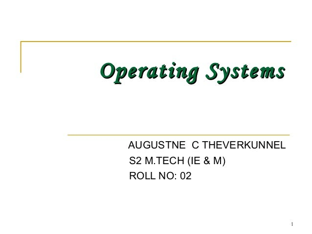 Operating SystemsOperating SystemsAUGUSTNE C THEVERKUNNELS2 M.TECH (IE & M)ROLL NO: 021