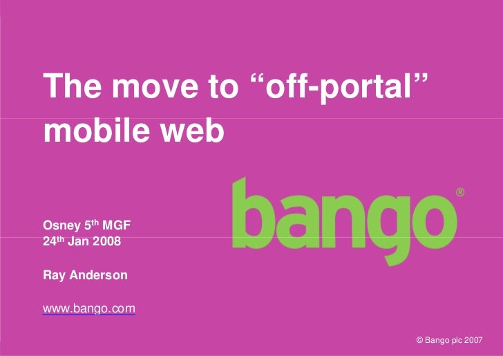 """The move to """"off-portal"""" mobile web  Osney 5th MGF 24th Jan 2008  Ray Anderson  www.bango.com                         © Ba..."""
