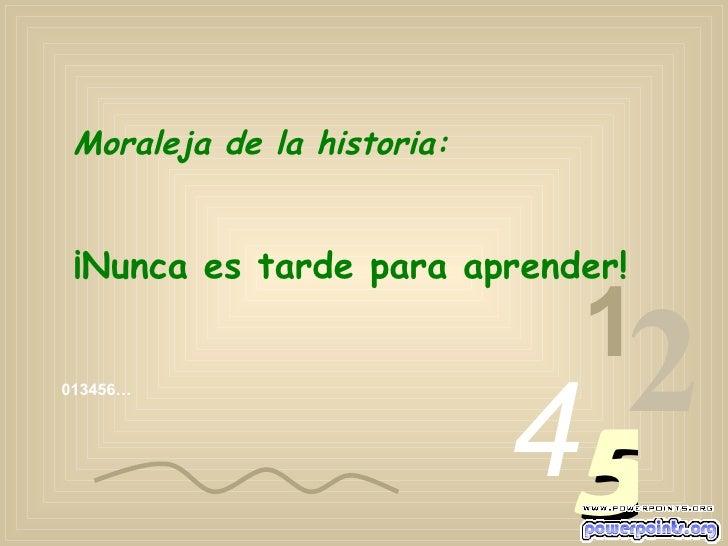 013456… 1 2 4 5 Moraleja de la historia: ¡Nunca es tarde para aprender!