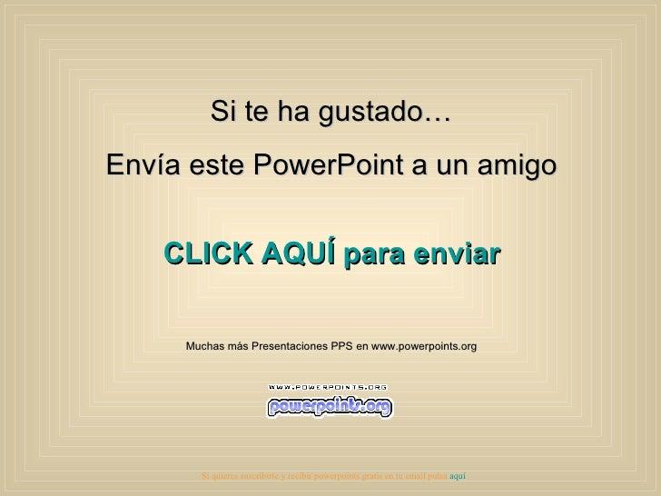 Si te ha gustado… Envía este PowerPoint a un amigo CLICK AQUÍ para enviar Muchas más Presentaciones PPS en www.powerpoints...
