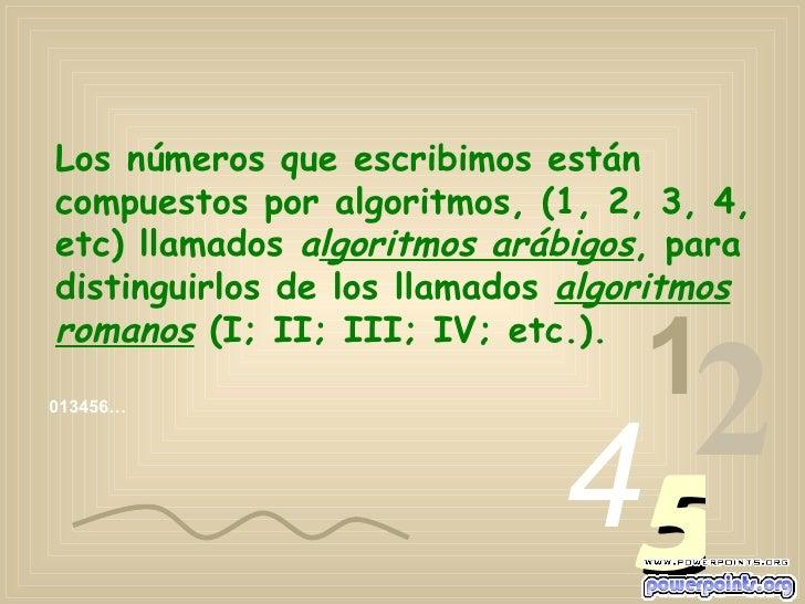 Los números que escribimos están compuestos por algoritmos, (1, 2, 3, 4, etc) llamados  a lgoritmos arábigos , para distin...