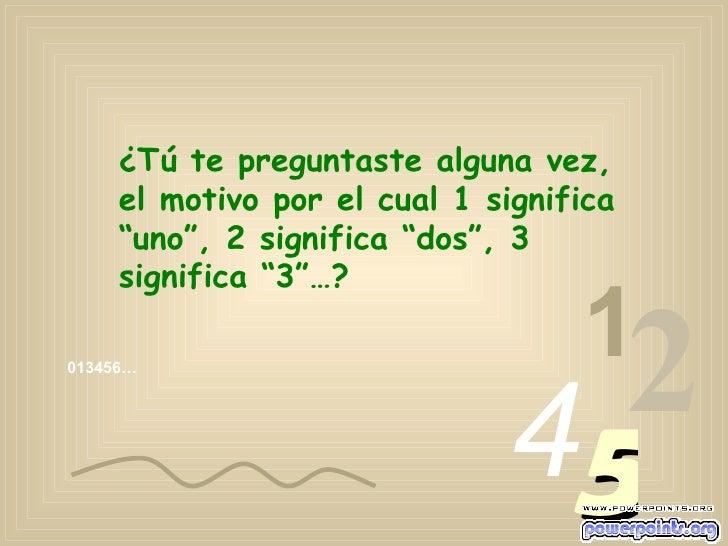 """013456… 1 2 4 5 ¿Tú te preguntaste alguna vez, el motivo por el cual 1 significa """"uno"""", 2 significa """"dos"""", 3 significa """"3""""…?"""