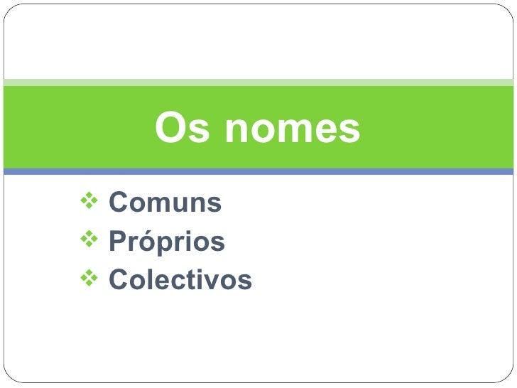 <ul><li>Comuns </li></ul><ul><li>Próprios </li></ul><ul><li>Colectivos </li></ul>Os nomes