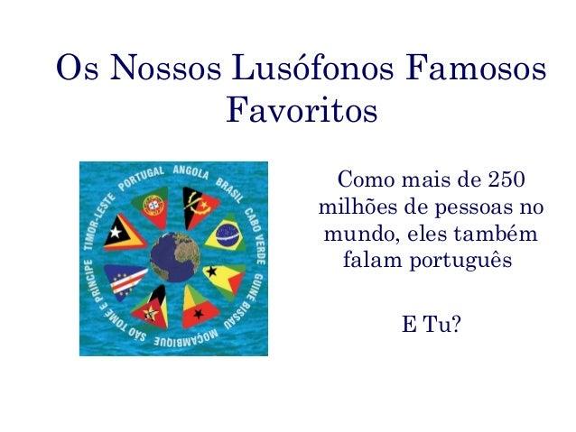 Os Nossos Lusófonos Famosos         Favoritos               Como mais de 250              milhões de pessoas no           ...