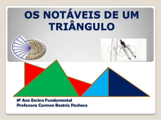8º Ano Ensino Fundamental Professora Carmen Beatriz Pacheco OS NOTÁVEIS DE UM TRIÂNGULO