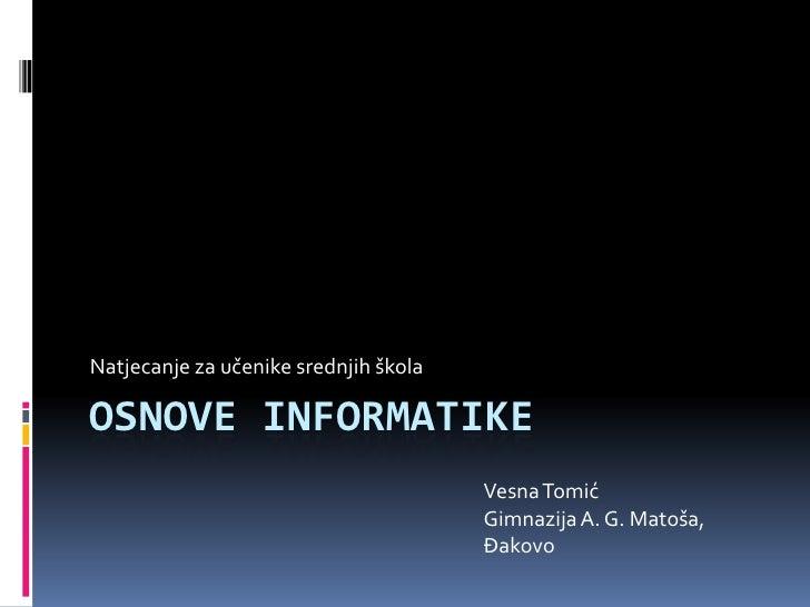 Osnove informatike<br />Natjecanje za učenike srednjih škola<br />Vesna Tomić<br />Gimnazija A. G. Matoša, Đakovo<br />