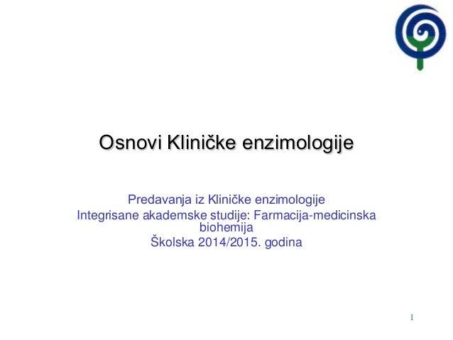 1 Osnovi Kliničke enzimologije Predavanja iz Kliničke enzimologije Integrisane akademske studije: Farmacija-medicinska bio...