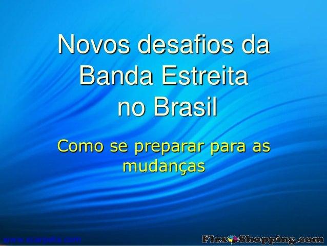 Novos desafios da Banda Estreita no Brasil Como se preparar para as mudanças www.scarpeta.com