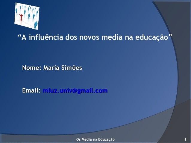 """""""A influência dos novos media na educação"""" Nome: Maria SimõesNome: Maria Simões Email:Email: mluz.univ@gmail.commluz.univ@..."""
