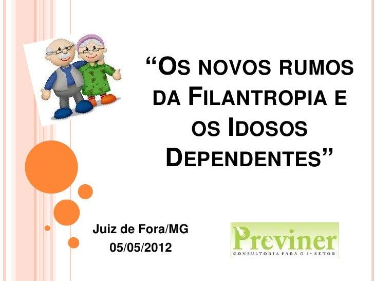 """OS NOVOS RUMOS         DA FILANTROPIA E            OS IDOSOS          DEPENDENTES""Juiz de Fora/MG   05/05/2012"