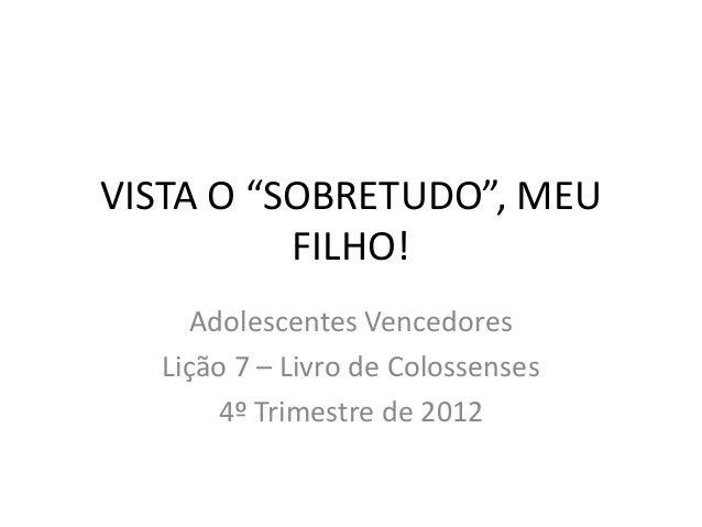 """VISTA O """"SOBRETUDO"""", MEU          FILHO!     Adolescentes Vencedores  Lição 7 – Livro de Colossenses       4º Trimestre de..."""