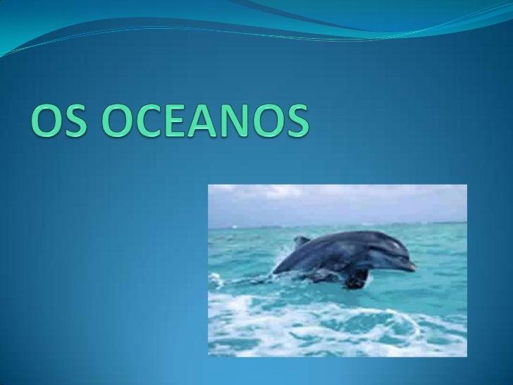O QUE SÃO OCEANOS? Os oceanos são grandes porções de água salgada  que cobrem mais de dois terços da superfície  terrestre.