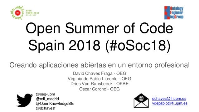 Open Summer of Code Spain 2018 (#oSoc18) Creando aplicaciones abiertas en un entorno profesional David Chaves Fraga - OEG ...
