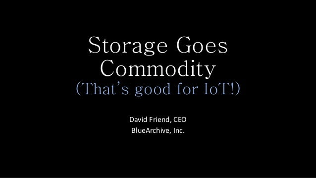 Storage Goes Commodity (That's good for IoT!) David Friend, CEO BlueArchive, Inc.