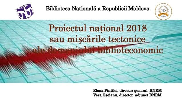 Biblioteca Națională a Republicii Moldova Proiectul național 2018 sau mișcările tectonice ale domeniului biblioteconomic E...