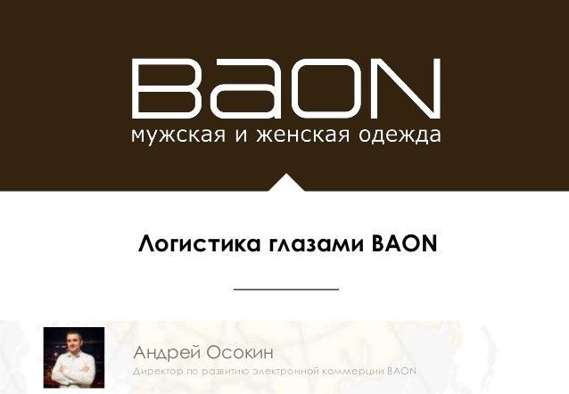 Андрей Осокин Директор по развитию электронной коммерции BAON Логистика глазами BAON