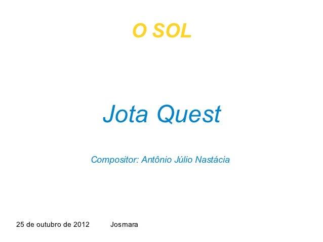 O SOL                          Jota Quest                        Compositor: Antônio Júlio Nastácia25 de outubro de 2012  ...