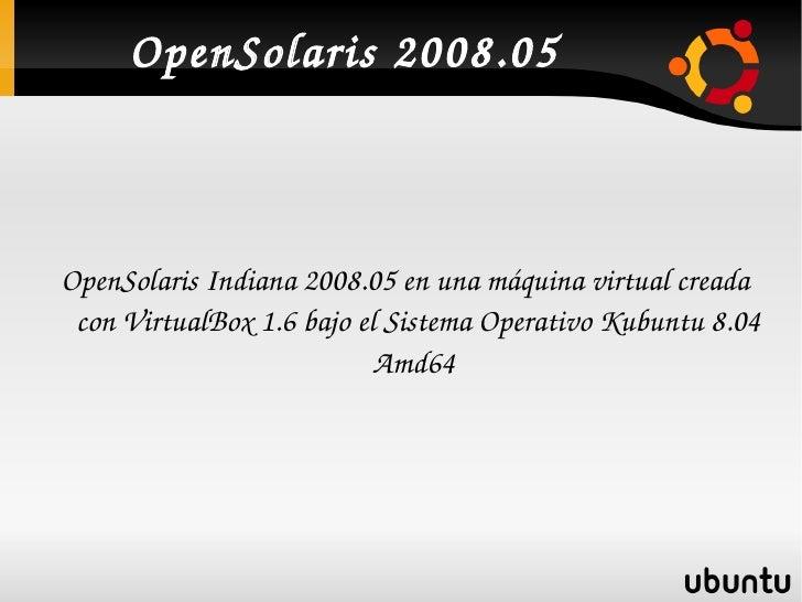 OpenSolaris2008.05        OpenSolarisIndiana2008.05enunamáquinavirtualcreada      conVirtualBox1.6bajoelSist...