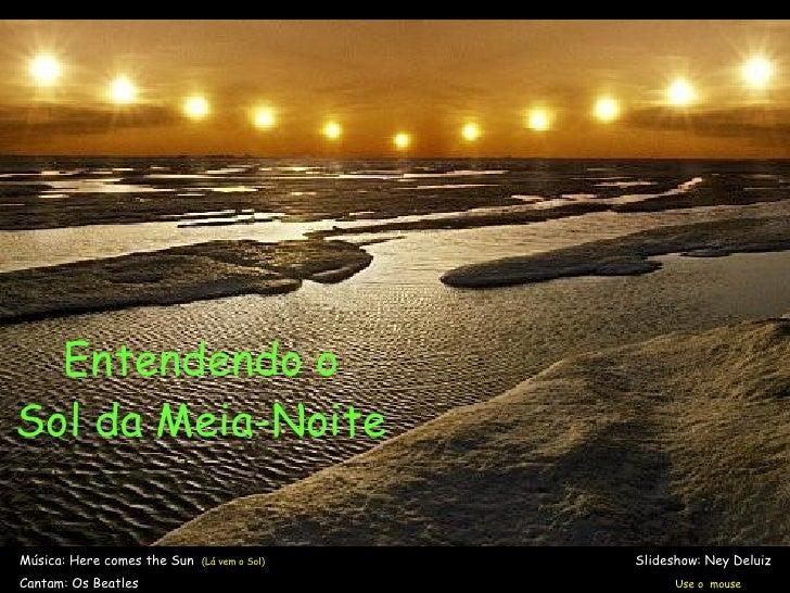 Entendendo o Sol da Meia-Noite Música: Here comes the Sun  (Lá vem o Sol)     Slideshow: Ney Deluiz  Cantam: Os Beatles   ...