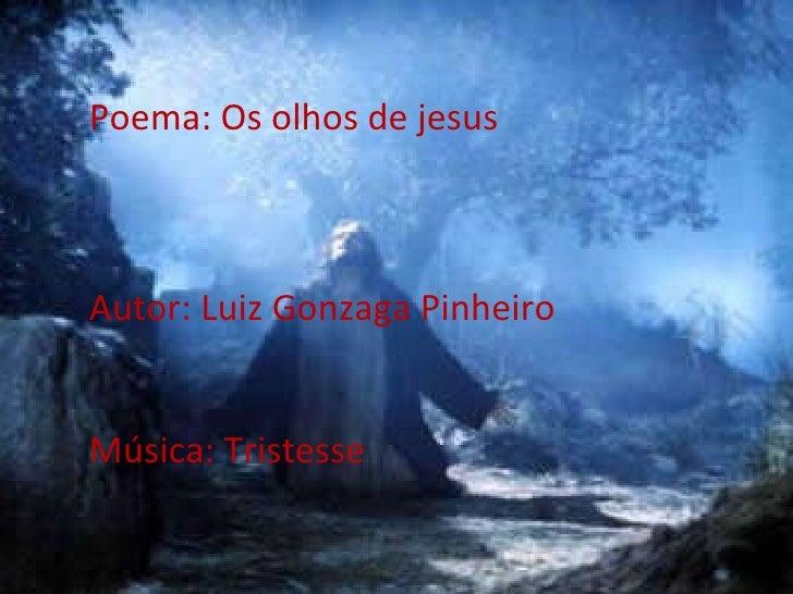Poema: Os olhos de jesus Autor: Luiz Gonzaga Pinheiro Música: Tristesse
