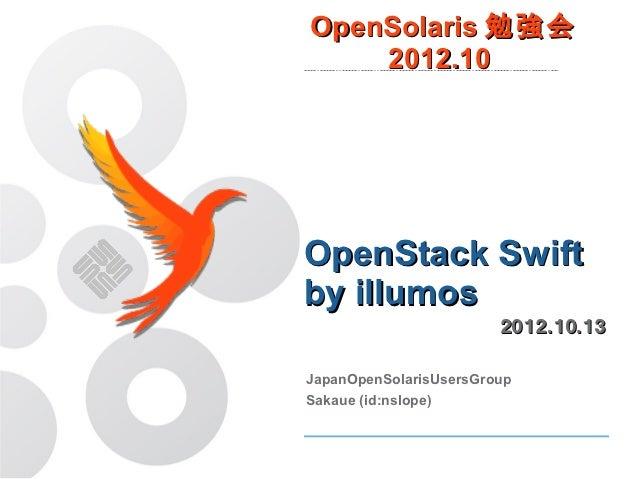 OpenSolaris 勉強会    2012.10OpenStack Swiftby illumos                        2012.10.13JapanOpenSolarisUsersGroupSakaue (id:...