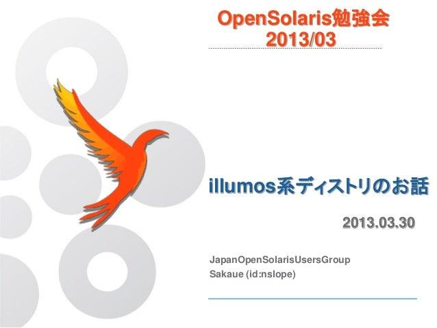 OpenSolaris勉強会     2013/03illumos系ディストリのお話                        2013.03.30JapanOpenSolarisUsersGroupSakaue (id:nslope)