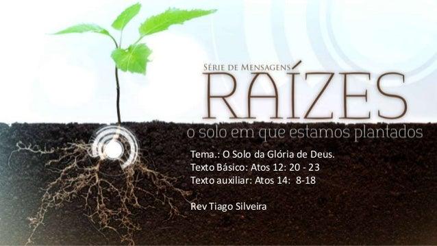 Tema.: O Solo da Glória de Deus. Texto Básico: Atos 12: 20 - 23 Texto auxiliar: Atos 14: 8-18 Rev Tiago Silveira