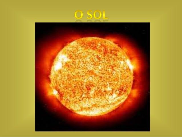 O Sol é a estrela central do Sistema Solar.O Sol possui uma massa 332 900 vezes maior que a da Terra, e umvolume 1 300 000...