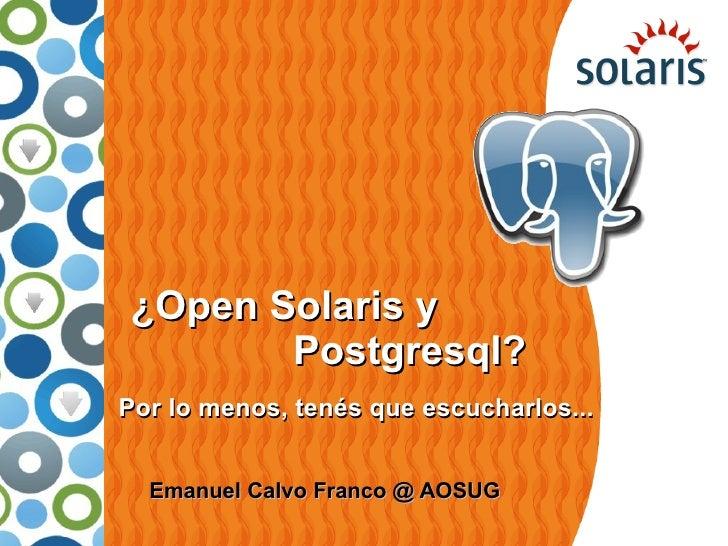 ¿Open Solaris y        Postgresql? Por lo menos, tenés que escucharlos...     Emanuel Calvo Franco @ AOSUG