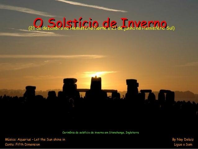 O Solstício de InvernoO Solstício de Inverno Música: Aquarius – Let the Sun shine in By Ney Deluiz Canta: Fifth Dimension ...
